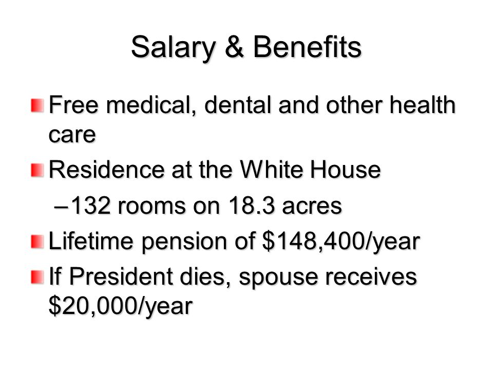 Salary & Benefits Free medical, dental and other health care Residence at the White House –132 rooms on 18.3 acres Lifetime pension of $148,400/year I