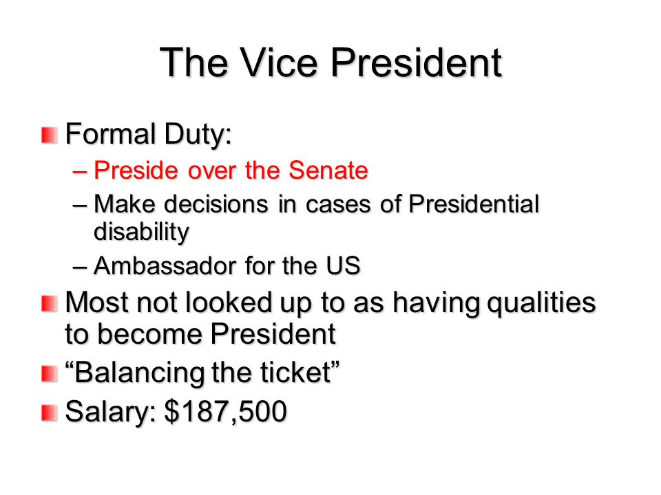 The Vice President Formal Duty: –Preside over the Senate –Make decisions in cases of Presidential disability –Ambassador for the US Most not looked up
