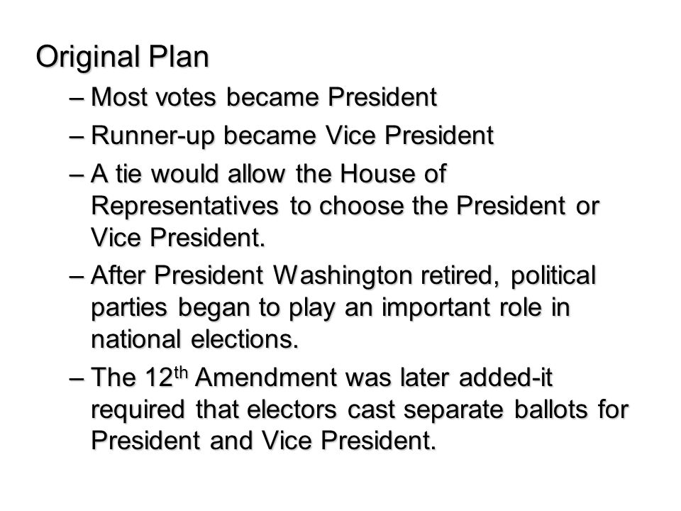 Original Plan –Most votes became President –Runner-up became Vice President –A tie would allow the House of Representatives to choose the President or