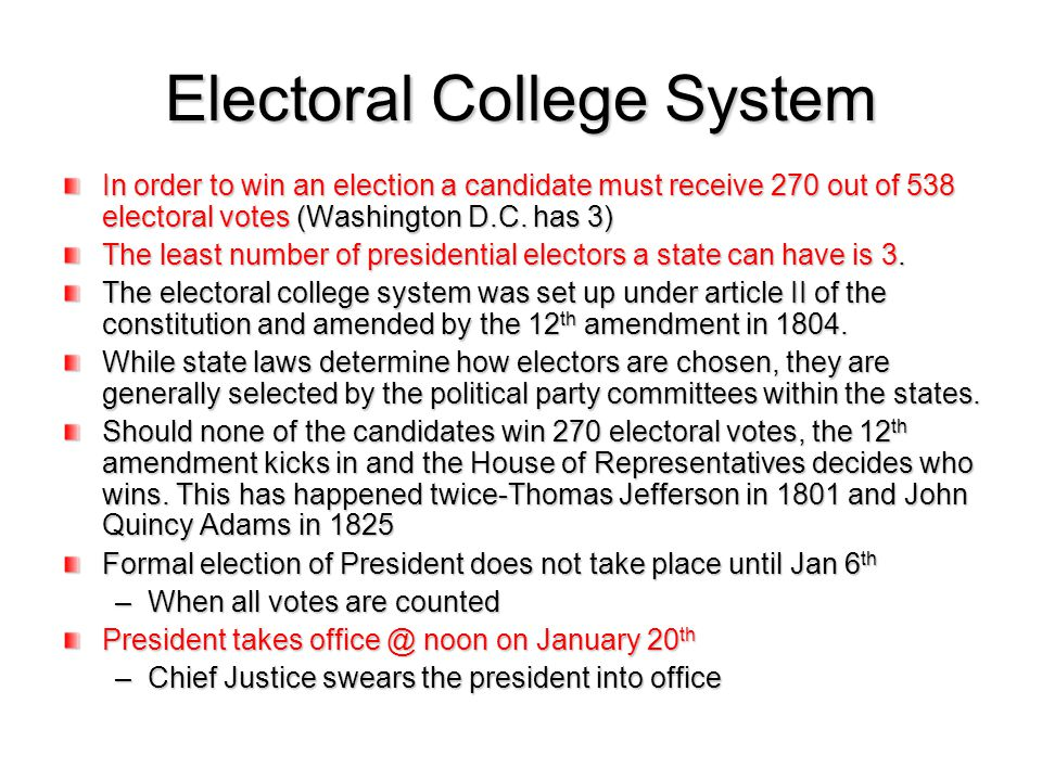 Electoral College System In order to win an election a candidate must receive 270 out of 538 electoral votes (Washington D.C. has 3) The least number