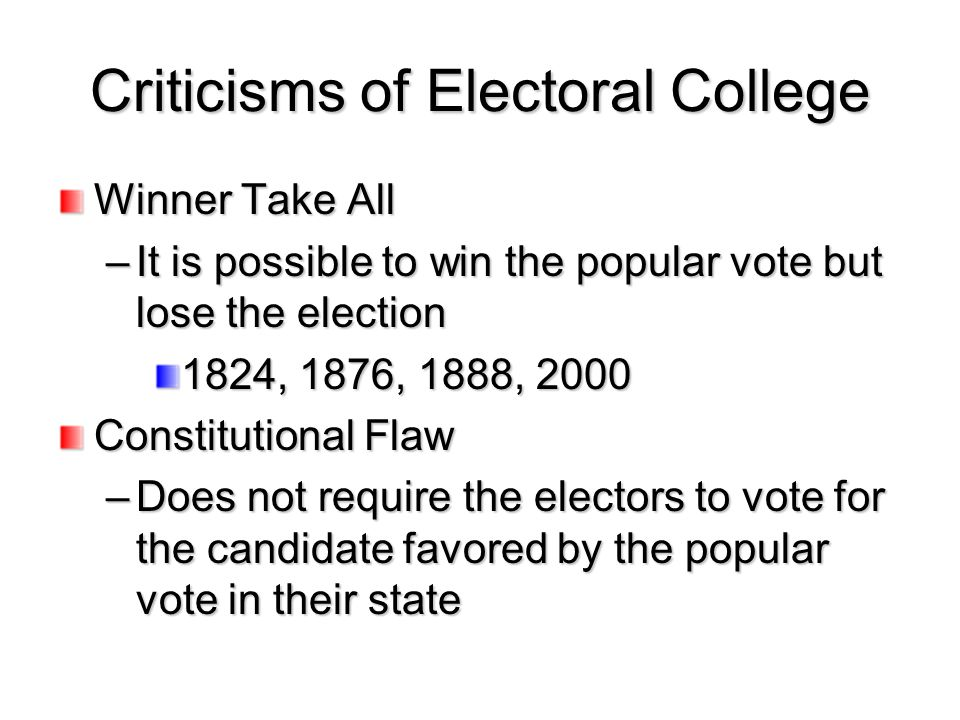 Criticisms of Electoral College Winner Take All –It is possible to win the popular vote but lose the election 1824, 1876, 1888, 2000 Constitutional Fl