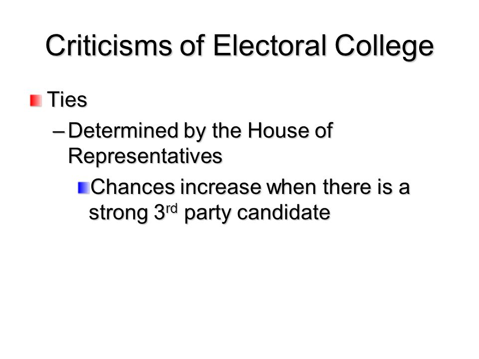 Criticisms of Electoral College Ties –Determined by the House of Representatives Chances increase when there is a strong 3 rd party candidate