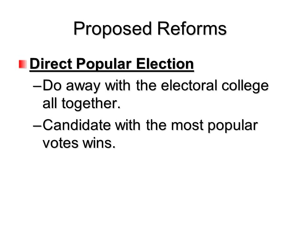 Proposed Reforms Direct Popular Election –Do away with the electoral college all together. –Candidate with the most popular votes wins.