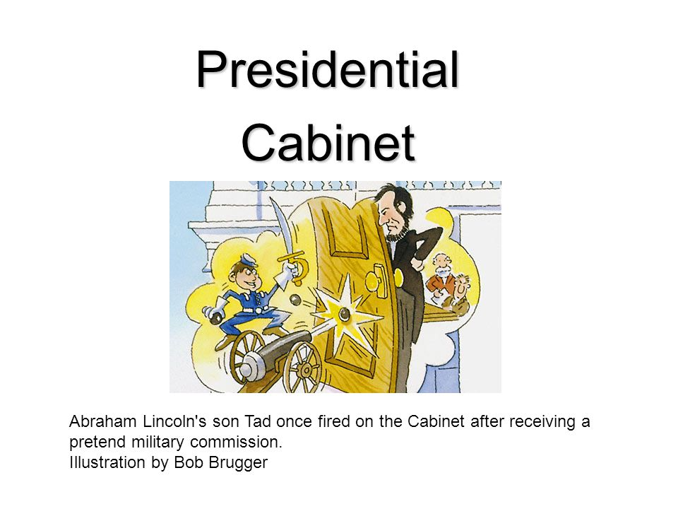 PresidentialCabinet Abraham Lincoln's son Tad once fired on the Cabinet after receiving a pretend military commission. Illustration by Bob Brugger