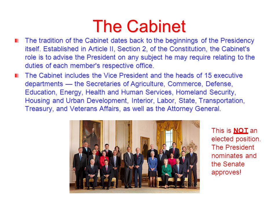 The Cabinet The tradition of the Cabinet dates back to the beginnings of the Presidency itself. Established in Article II, Section 2, of the Constitut