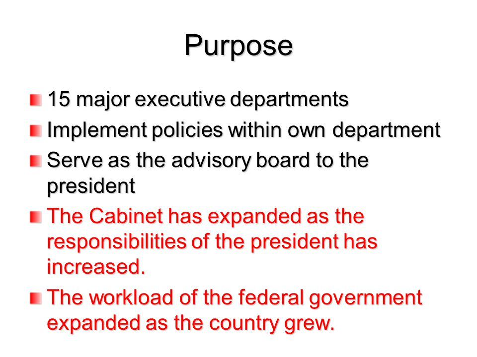 Purpose 15 major executive departments Implement policies within own department Serve as the advisory board to the president The Cabinet has expanded