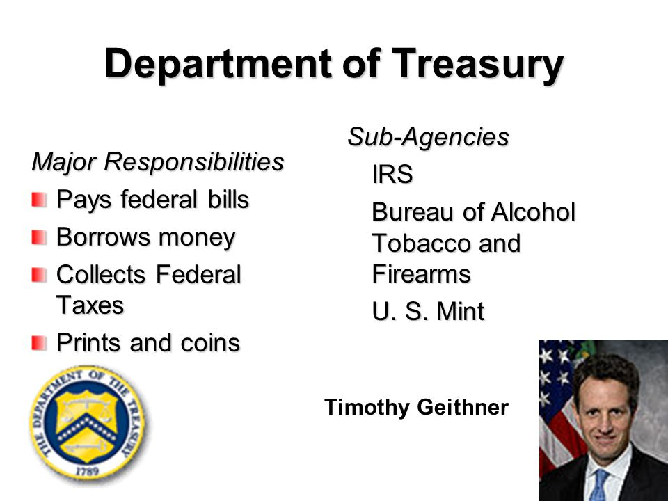Department of Treasury Major Responsibilities Pays federal bills Borrows money Collects Federal Taxes Prints and coins money Sub-AgenciesIRS Bureau of