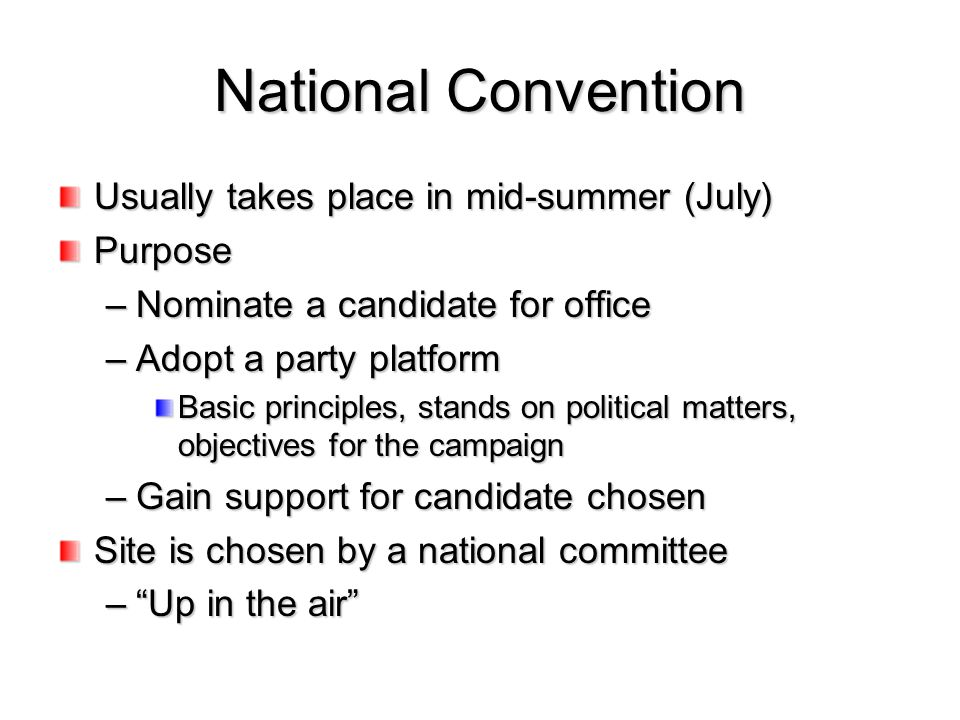 National Convention Usually takes place in mid-summer (July) Purpose –Nominate a candidate for office –Adopt a party platform Basic principles, stands