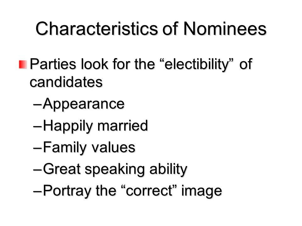 "Characteristics of Nominees Parties look for the ""electibility"" of candidates –Appearance –Happily married –Family values –Great speaking ability –Por"