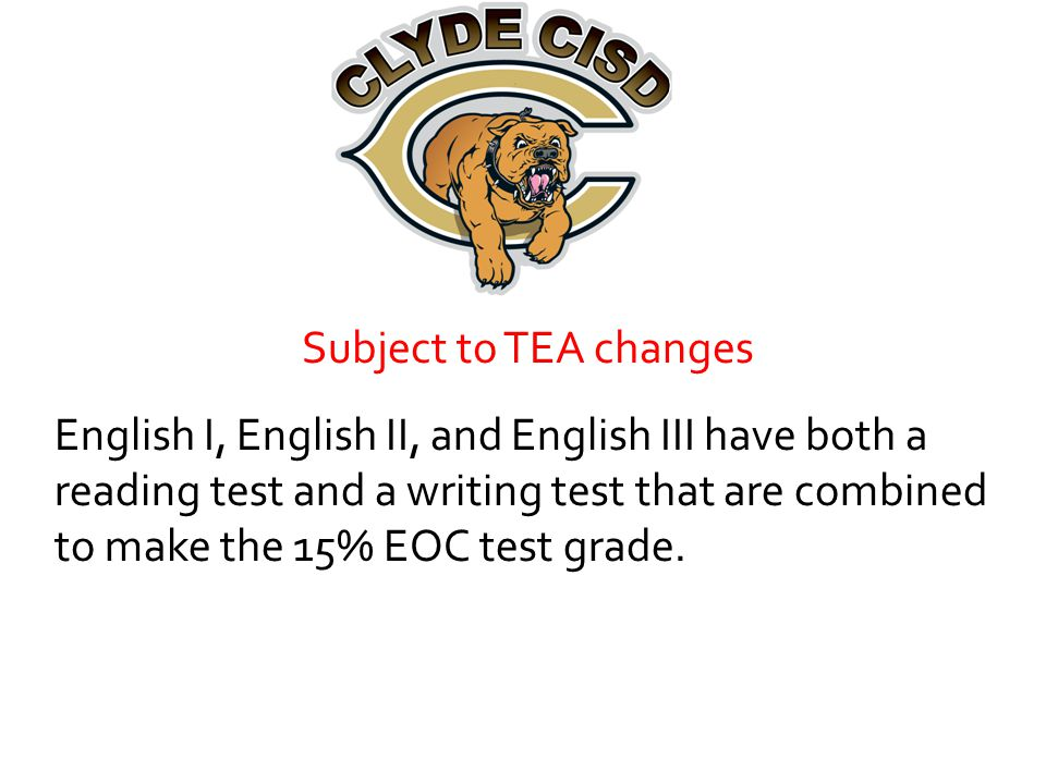 Subject to TEA changes English I, English II, and English III have both a reading test and a writing test that are combined to make the 15% EOC test grade.