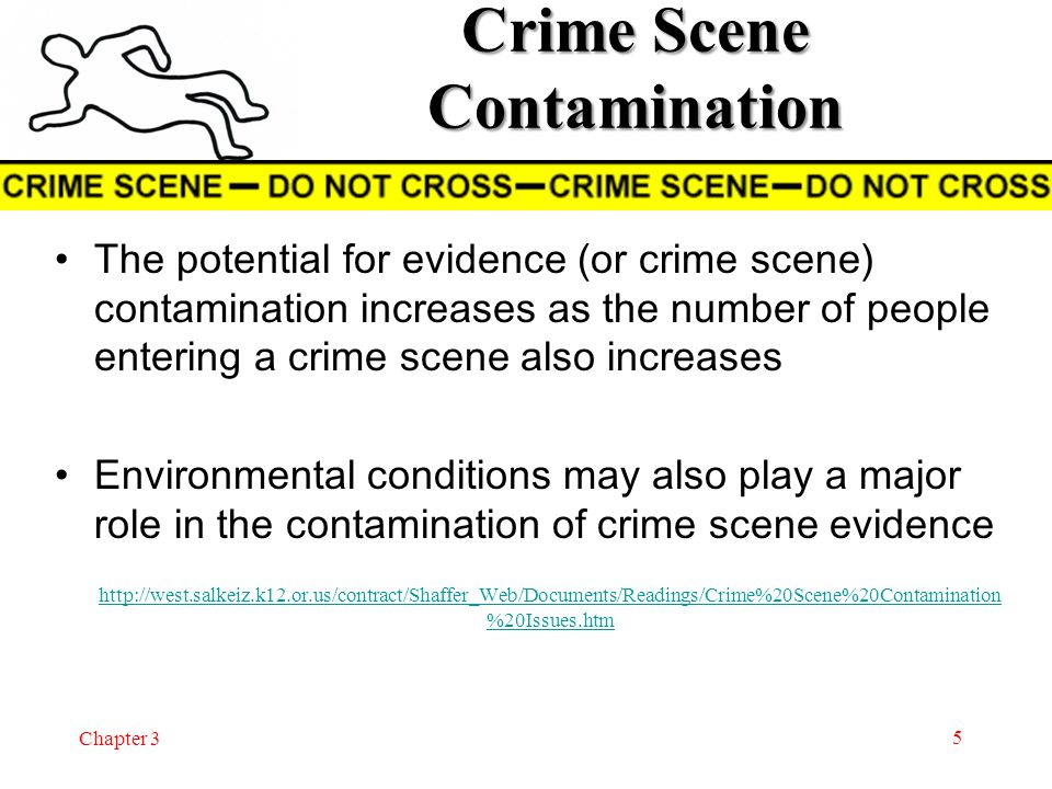 Chapter 3 Crime Scene Contamination The potential for evidence (or crime scene) contamination increases as the number of people entering a crime scene also increases Environmental conditions may also play a major role in the contamination of crime scene evidence  http://west.salkeiz.k12.or.us/contract/Shaffer_Web/Documents/Readings/Crime%20Scene%20Contamination %20Issues.htm http://west.salkeiz.k12.or.us/contract/Shaffer_Web/Documents/Readings/Crime%20Scene%20Contamination %20Issues.htm 5