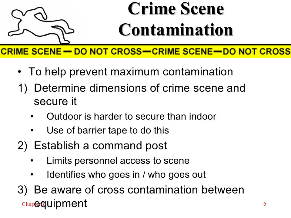 Chapter 3 To help prevent maximum contamination 1)Determine dimensions of crime scene and secure it Outdoor is harder to secure than indoor Use of barrier tape to do this 2)Establish a command post Limits personnel access to scene Identifies who goes in / who goes out 3)Be aware of cross contamination between equipment 6 Crime Scene Contamination