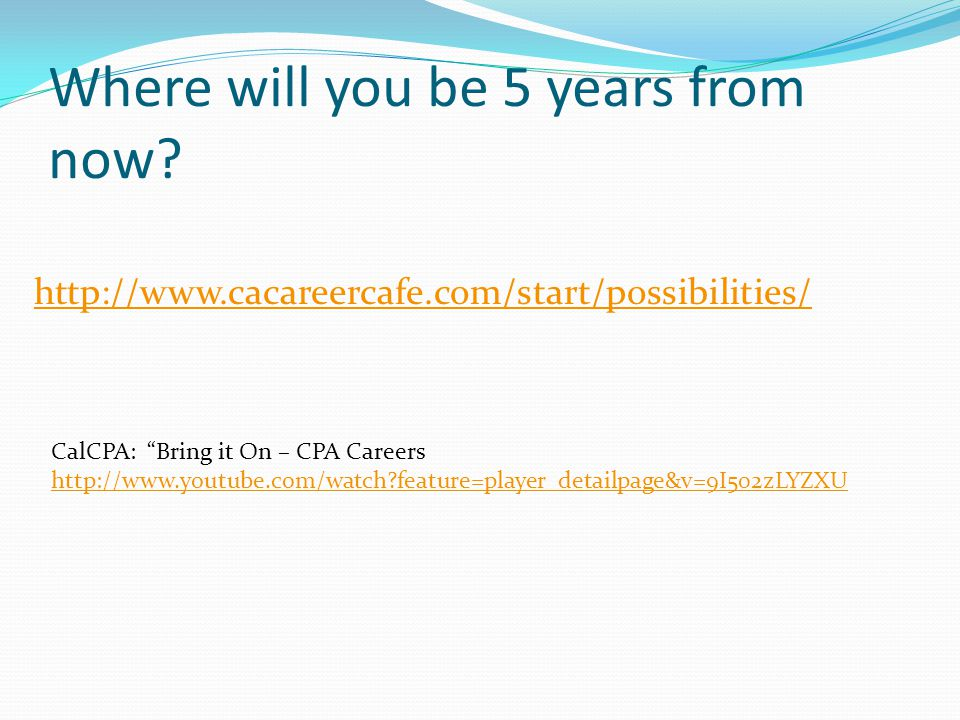 "Where will you be 5 years from now? http://www.cacareercafe.com/start/possibilities/ CalCPA: ""Bring it On – CPA Careers http://www.youtube.com/watch?f"
