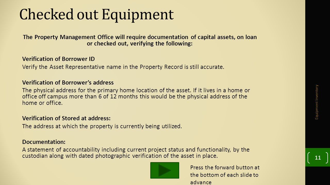 Checked out Equipment The Property Management Office will require documentation of capital assets, on loan or checked out, verifying the following: Verification of Borrower ID Verify the Asset Representative name in the Property Record is still accurate.