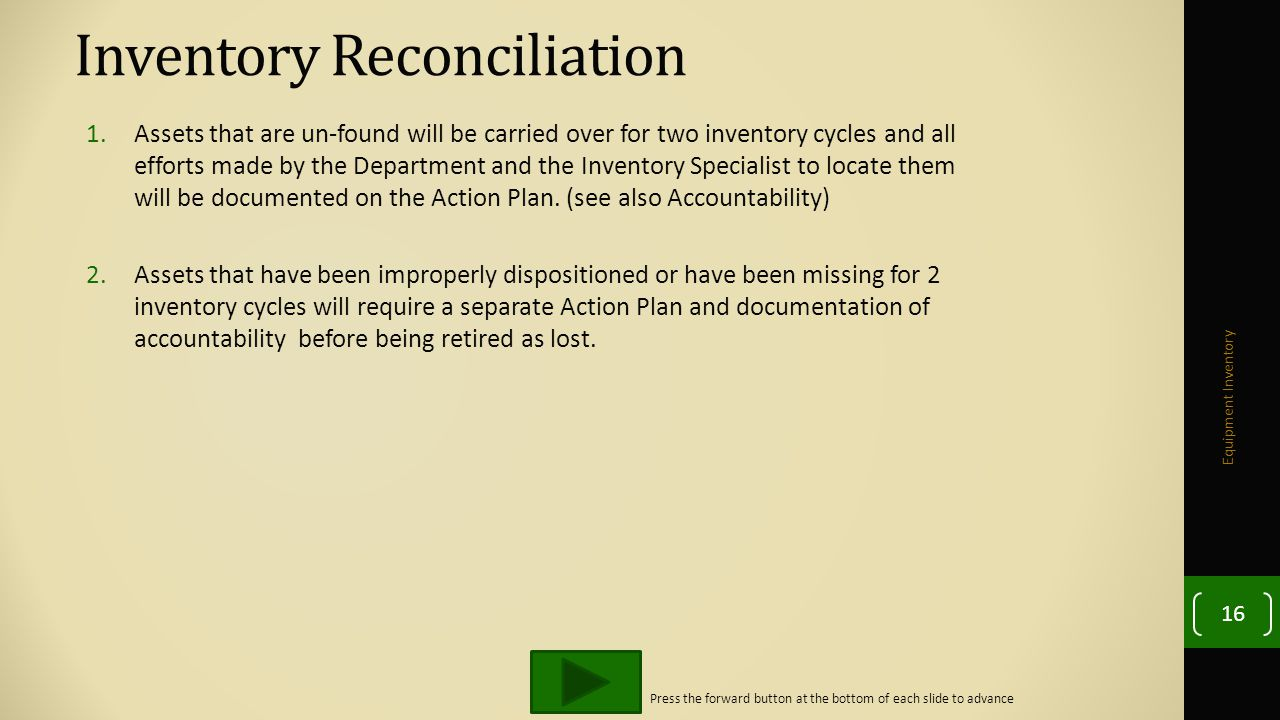 Inventory Reconciliation 1.Assets that are un-found will be carried over for two inventory cycles and all efforts made by the Department and the Inventory Specialist to locate them will be documented on the Action Plan.