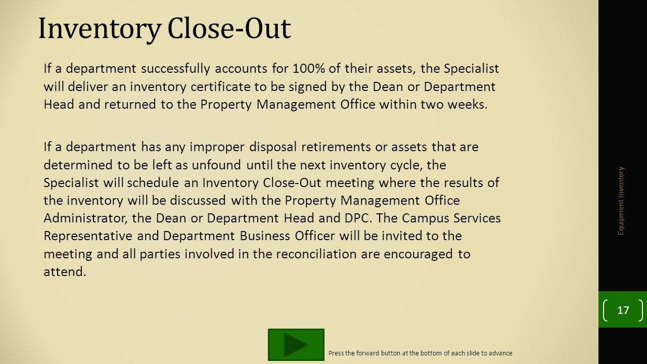 Inventory Close-Out If a department successfully accounts for 100% of their assets, the Specialist will deliver an inventory certificate to be signed by the Dean or Department Head and returned to the Property Management Office within two weeks.