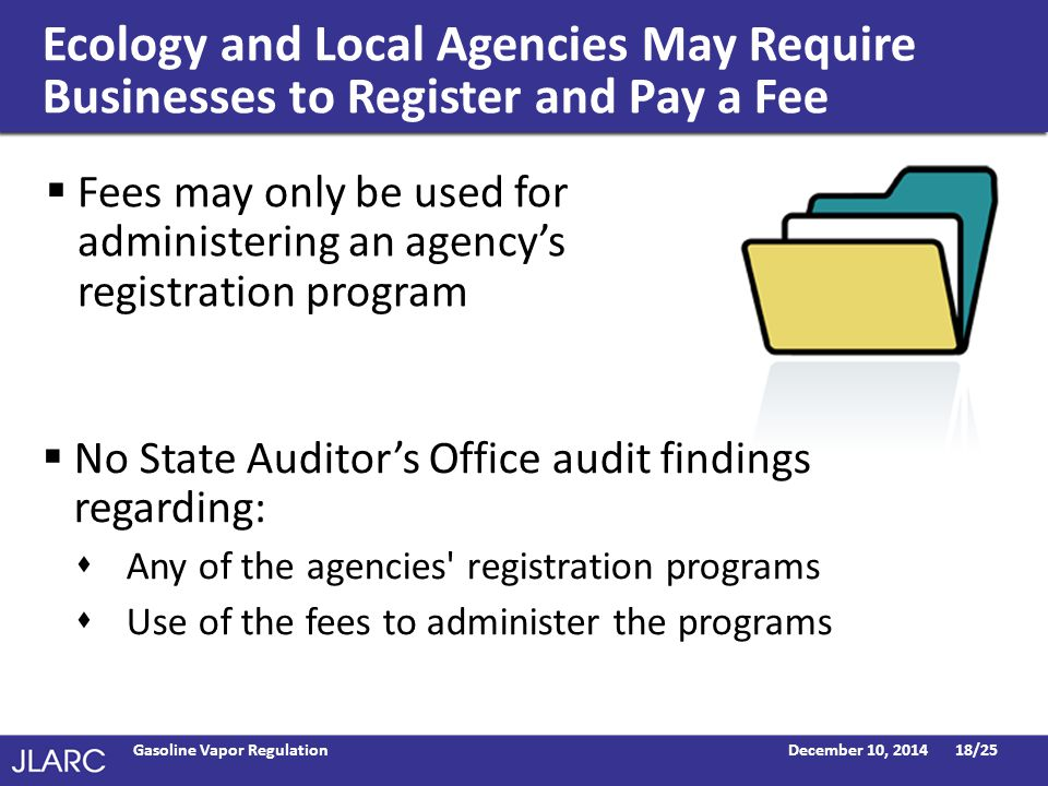 Ecology and Local Agencies May Require Businesses to Register and Pay a Fee  Fees may only be used for administering an agency's registration program December 10, 2014Gasoline Vapor Regulation18/25  No State Auditor's Office audit findings regarding:  Any of the agencies registration programs  Use of the fees to administer the programs