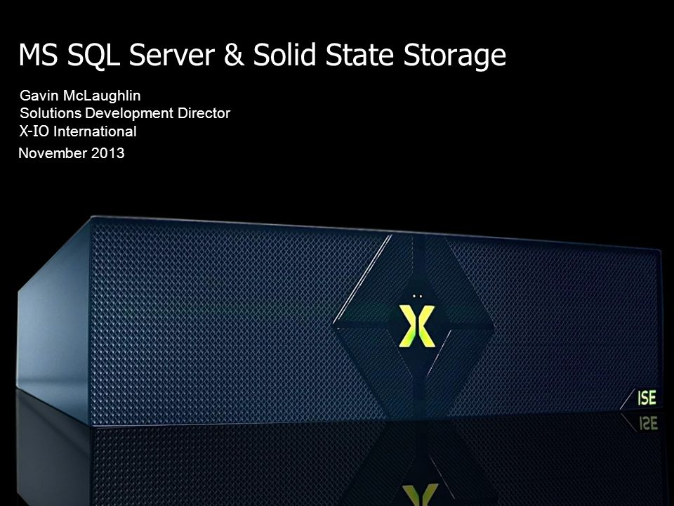 MS SQL Server & Solid State Storage November 2013 Gavin McLaughlin Solutions Development Director X-IO International Cutting through the marketing hype - what really is the role of Flash in the data centre