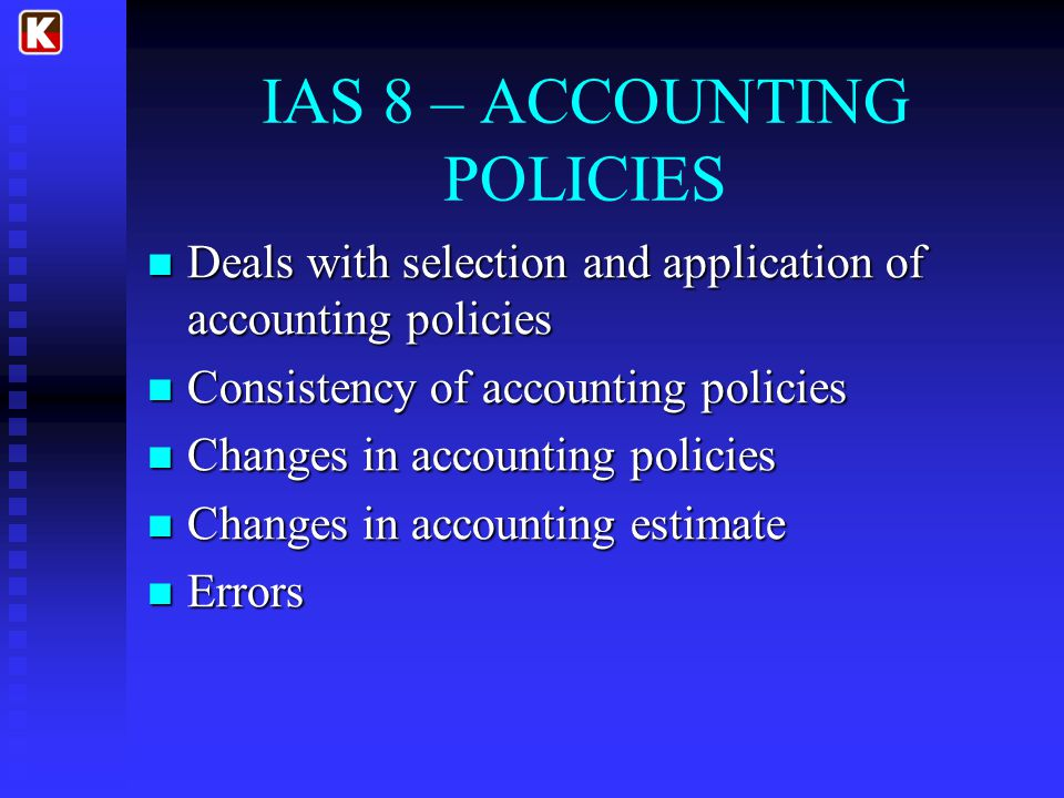IAS 8 – ACCOUNTING POLICIES Deals with selection and application of accounting policies Deals with selection and application of accounting policies Consistency of accounting policies Consistency of accounting policies Changes in accounting policies Changes in accounting policies Changes in accounting estimate Changes in accounting estimate Errors Errors