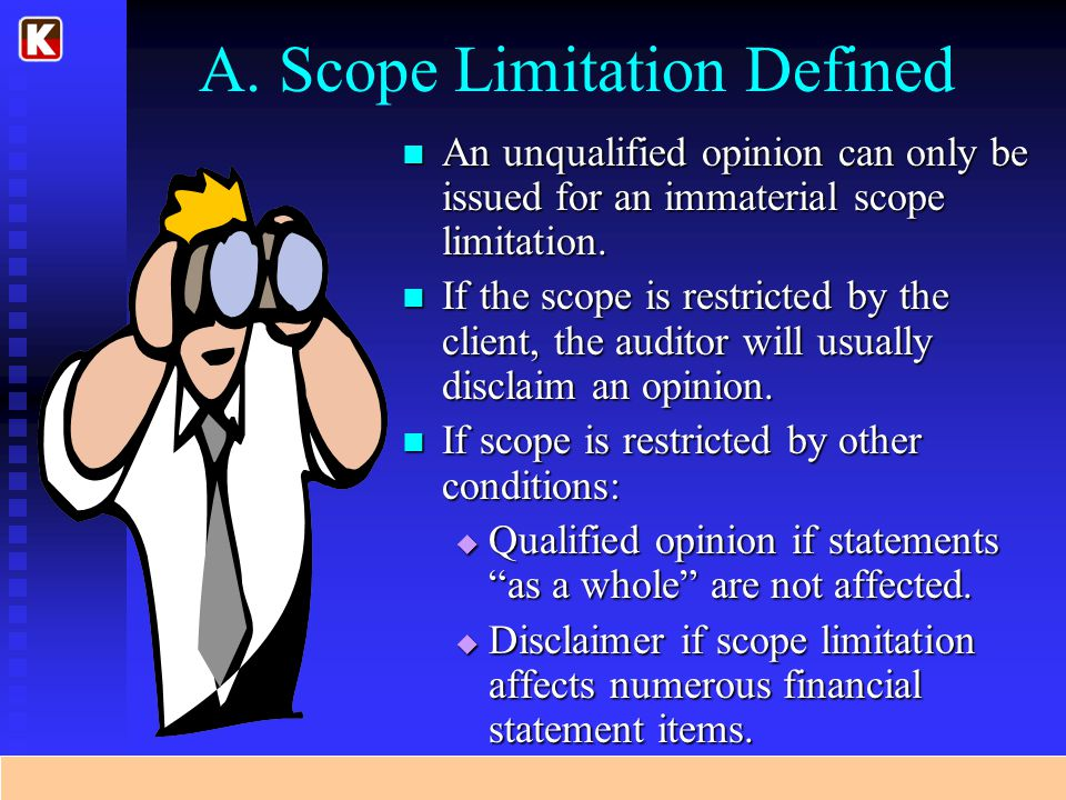 A. Scope Limitation Defined An unqualified opinion can only be issued for an immaterial scope limitation. If the scope is restricted by the client, th