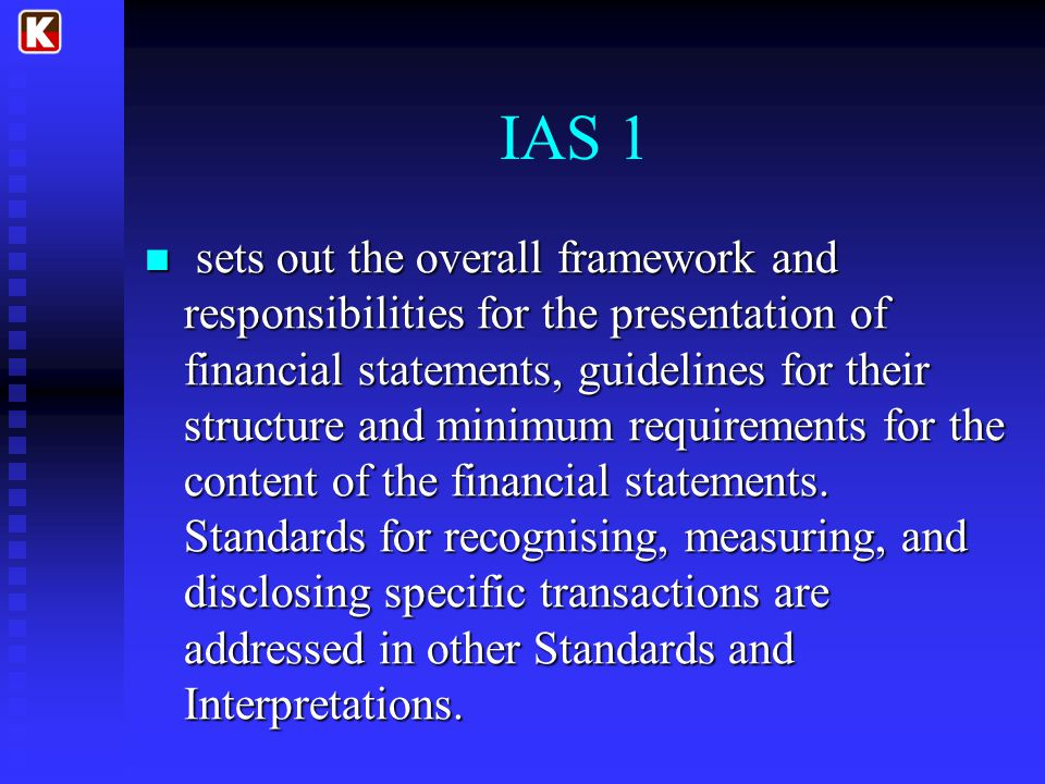IAS 1 sets out the overall framework and responsibilities for the presentation of financial statements, guidelines for their structure and minimum requirements for the content of the financial statements.