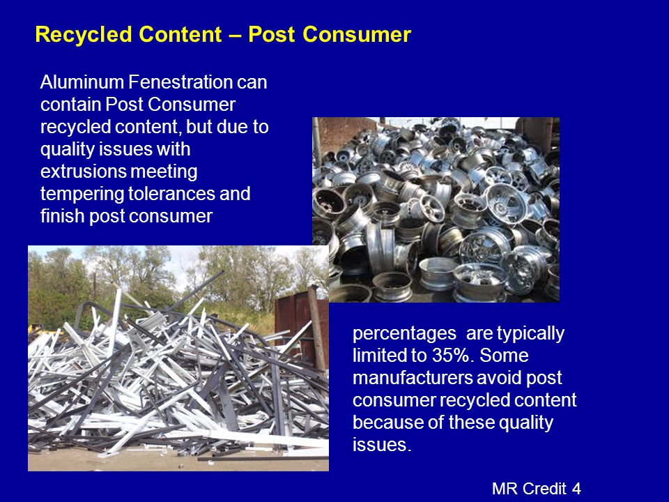 Recycled Content – Post Consumer Aluminum Fenestration can contain Post Consumer recycled content, but due to quality issues with extrusions meeting t