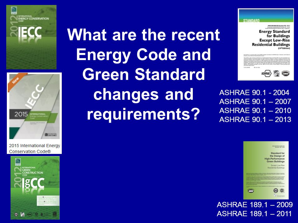 What are the recent Energy Code and Green Standard changes and requirements? ASHRAE 90.1 - 2004 ASHRAE 90.1 – 2007 ASHRAE 90.1 – 2010 ASHRAE 90.1 – 20