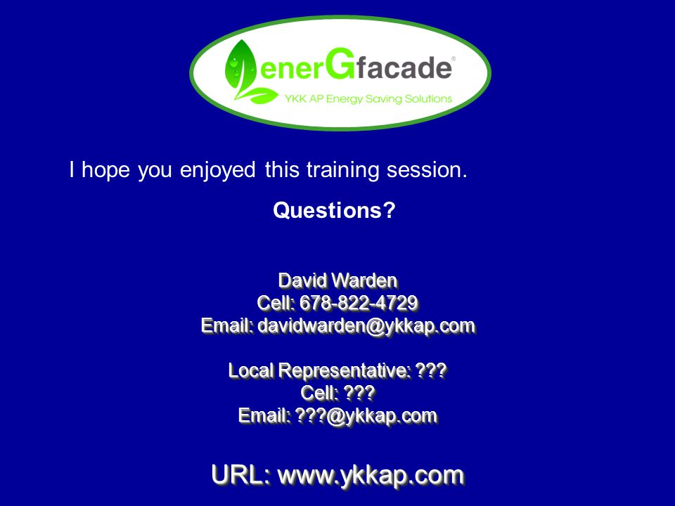 I hope you enjoyed this training session. Questions? David Warden Cell: 678-822-4729 Email: davidwarden@ykkap.com Local Representative: ??? Cell: ???
