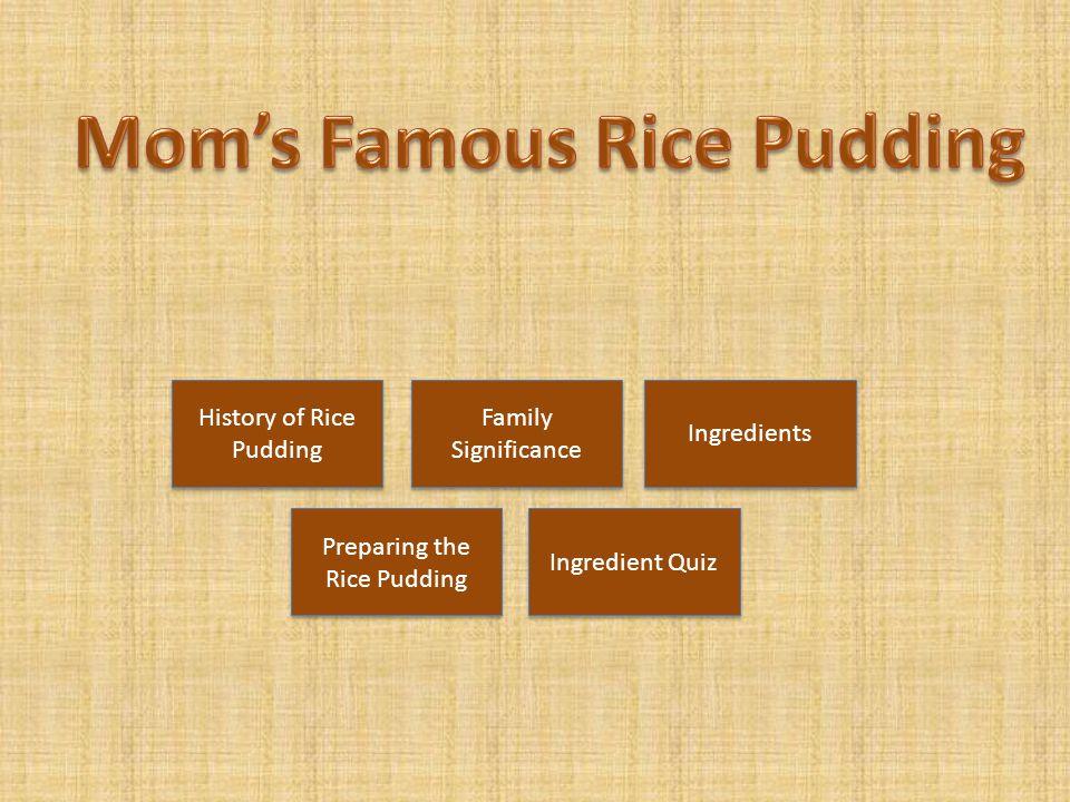 History of Rice Pudding History of Rice Pudding Ingredients Preparing the Rice Pudding Preparing the Rice Pudding Family Significance Family Significa