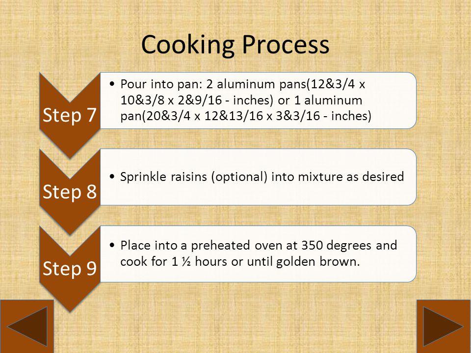 Cooking Process Step 7 Pour into pan: 2 aluminum pans(12&3/4 x 10&3/8 x 2&9/16 - inches) or 1 aluminum pan(20&3/4 x 12&13/16 x 3&3/16 - inches) Step 8