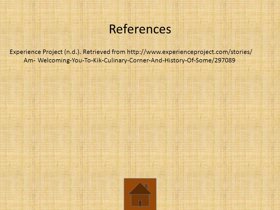 References Experience Project (n.d.). Retrieved from http://www.experienceproject.com/stories/ Am-Welcoming-You-To-Kik-Culinary-Corner-And-History-Of-