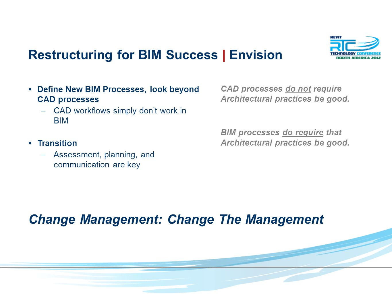 Restructuring for BIM Success | Envision Define New BIM Processes, look beyond CAD processes – CAD workflows simply don't work in BIM Transition – Assessment, planning, and communication are key CAD processes do not require Architectural practices be good.