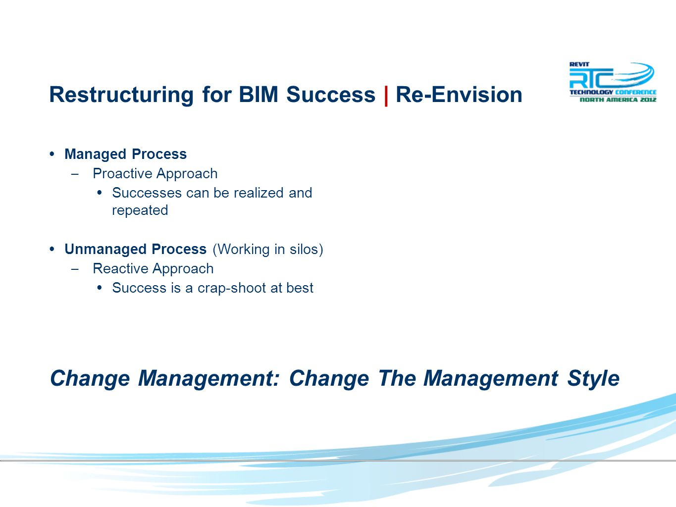 Managed Process – Proactive Approach Successes can be realized and repeated Unmanaged Process (Working in silos) – Reactive Approach Success is a crap-shoot at best Restructuring for BIM Success | Re-Envision Change Management: Change The Management Style