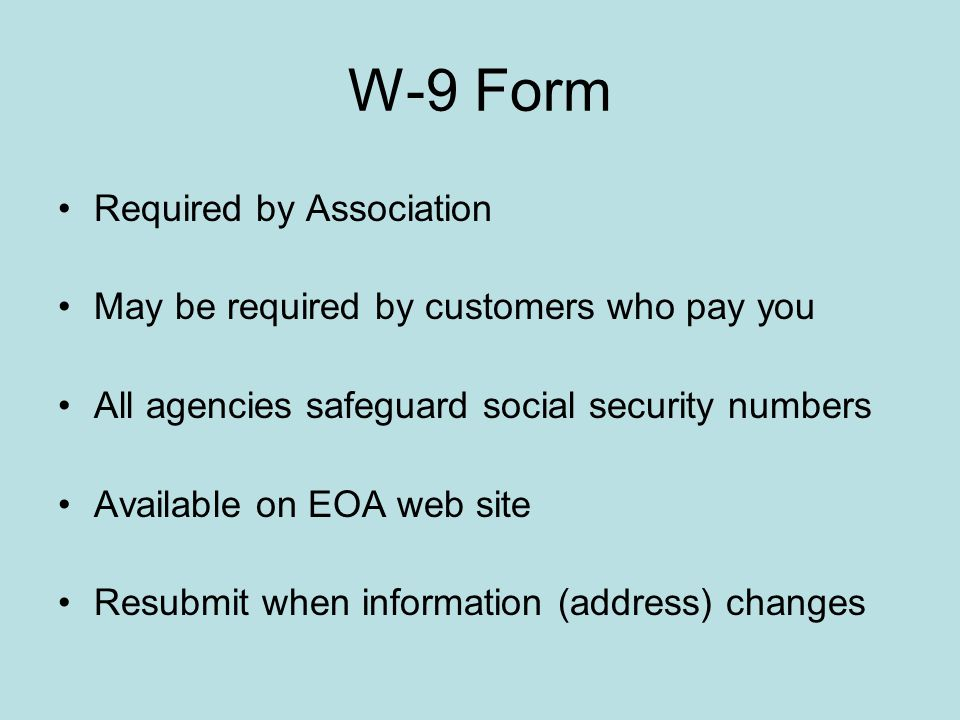 W-9 Form Required by Association May be required by customers who pay you All agencies safeguard social security numbers Available on EOA web site Res