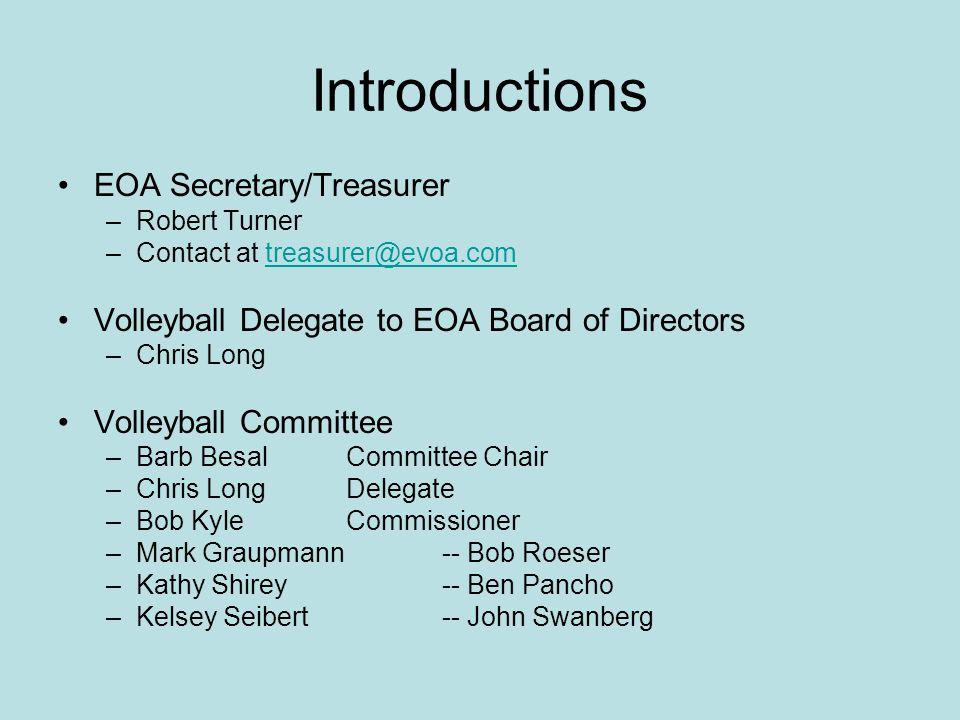 Introductions EOA Secretary/Treasurer –Robert Turner –Contact at treasurer@evoa.comtreasurer@evoa.com Volleyball Delegate to EOA Board of Directors –C
