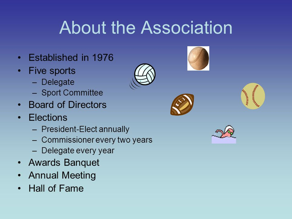 About the Association Established in 1976 Five sports –Delegate –Sport Committee Board of Directors Elections –President-Elect annually –Commissioner every two years –Delegate every year Awards Banquet Annual Meeting Hall of Fame