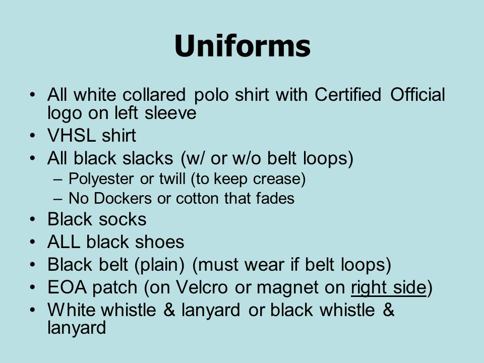 Uniforms All white collared polo shirt with Certified Official logo on left sleeve VHSL shirt All black slacks (w/ or w/o belt loops) –Polyester or twill (to keep crease) –No Dockers or cotton that fades Black socks ALL black shoes Black belt (plain) (must wear if belt loops) EOA patch (on Velcro or magnet on right side) White whistle & lanyard or black whistle & lanyard