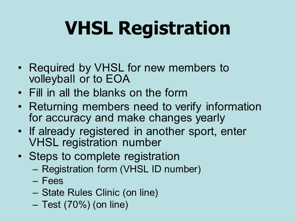 VHSL Registration Required by VHSL for new members to volleyball or to EOA Fill in all the blanks on the form Returning members need to verify information for accuracy and make changes yearly If already registered in another sport, enter VHSL registration number Steps to complete registration –Registration form (VHSL ID number) –Fees –State Rules Clinic (on line) –Test (70%) (on line)
