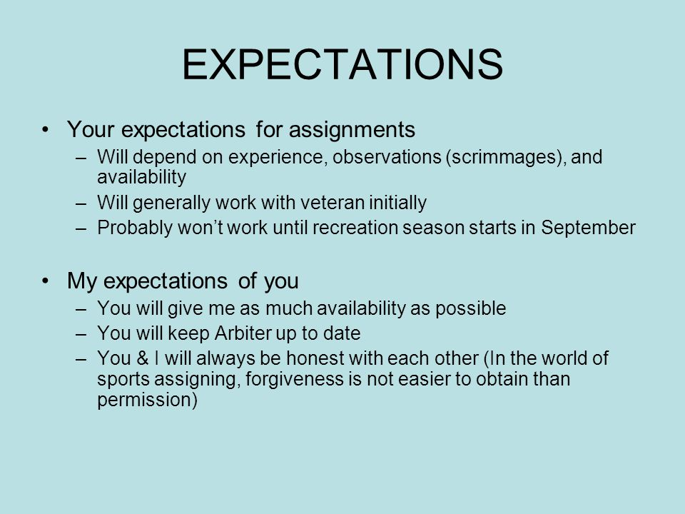 EXPECTATIONS Your expectations for assignments –Will depend on experience, observations (scrimmages), and availability –Will generally work with veteran initially –Probably won't work until recreation season starts in September My expectations of you –You will give me as much availability as possible –You will keep Arbiter up to date –You & I will always be honest with each other (In the world of sports assigning, forgiveness is not easier to obtain than permission)