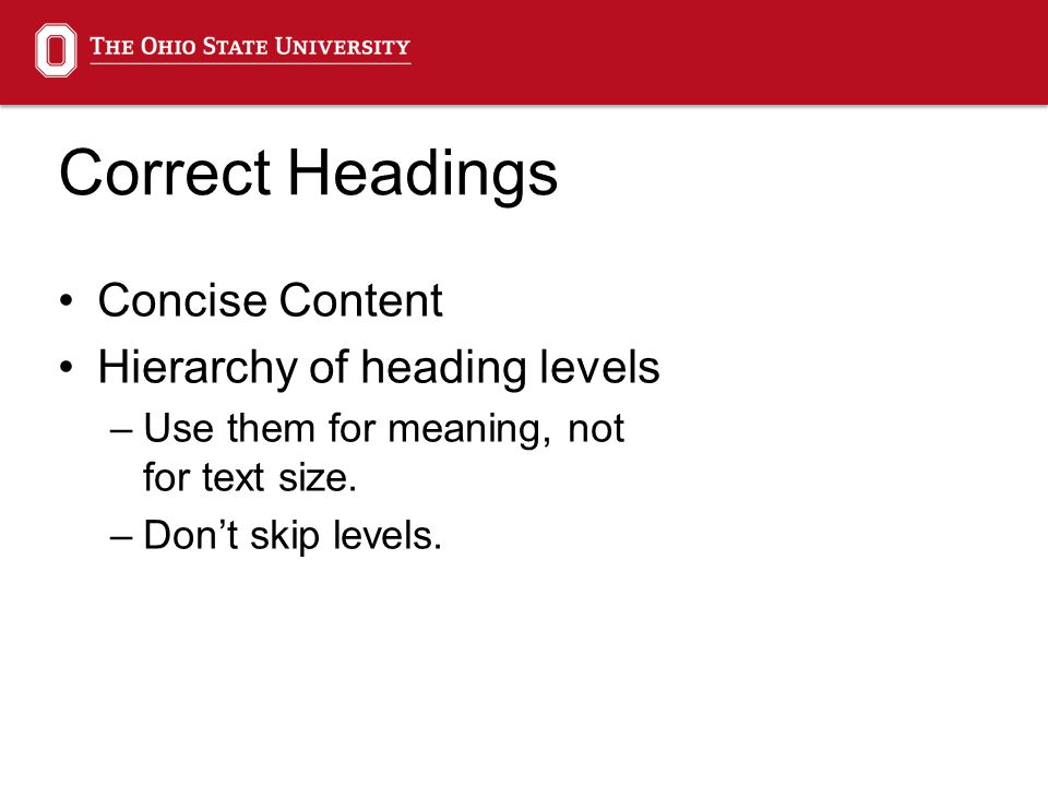 Correct Headings Concise Content Hierarchy of heading levels –Use them for meaning, not for text size. –Don't skip levels.
