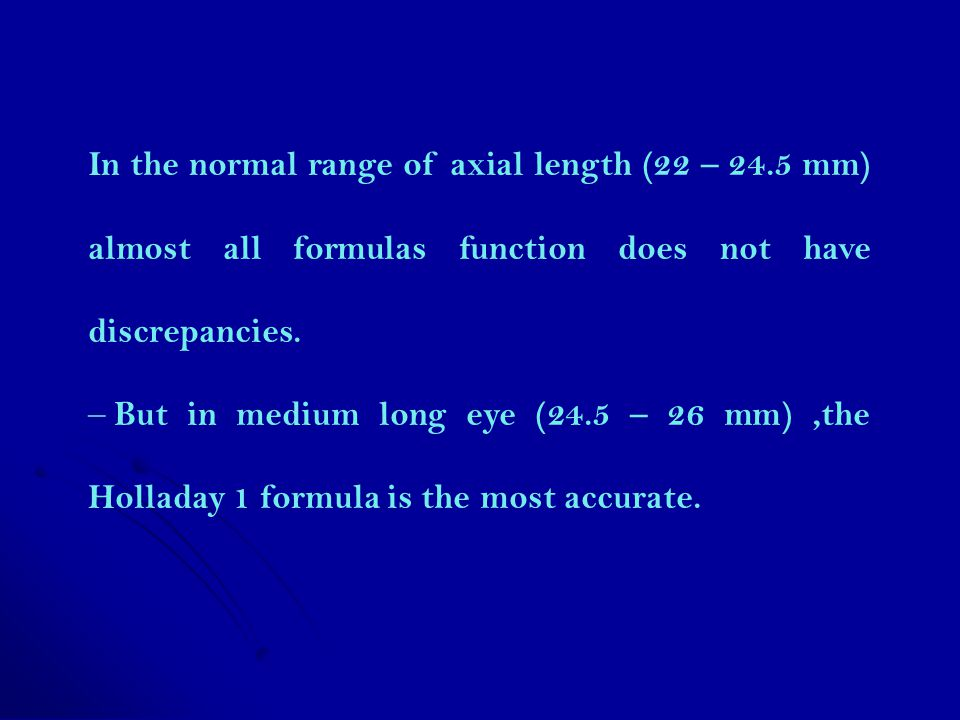 In the normal range of axial length (22 – 24.5 mm) almost all formulas function does not have discrepancies. – But in medium long eye (24.5 – 26 mm),t