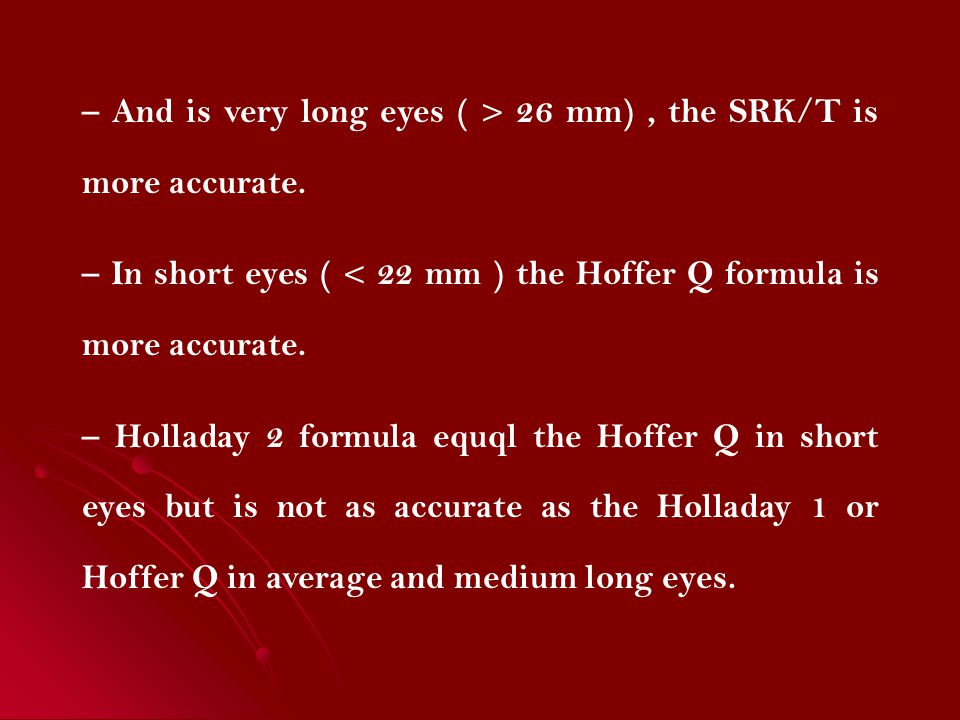 – And is very long eyes ( > 26 mm), the SRK/T is more accurate. – In short eyes ( < 22 mm ) the Hoffer Q formula is more accurate. – Holladay 2 formul