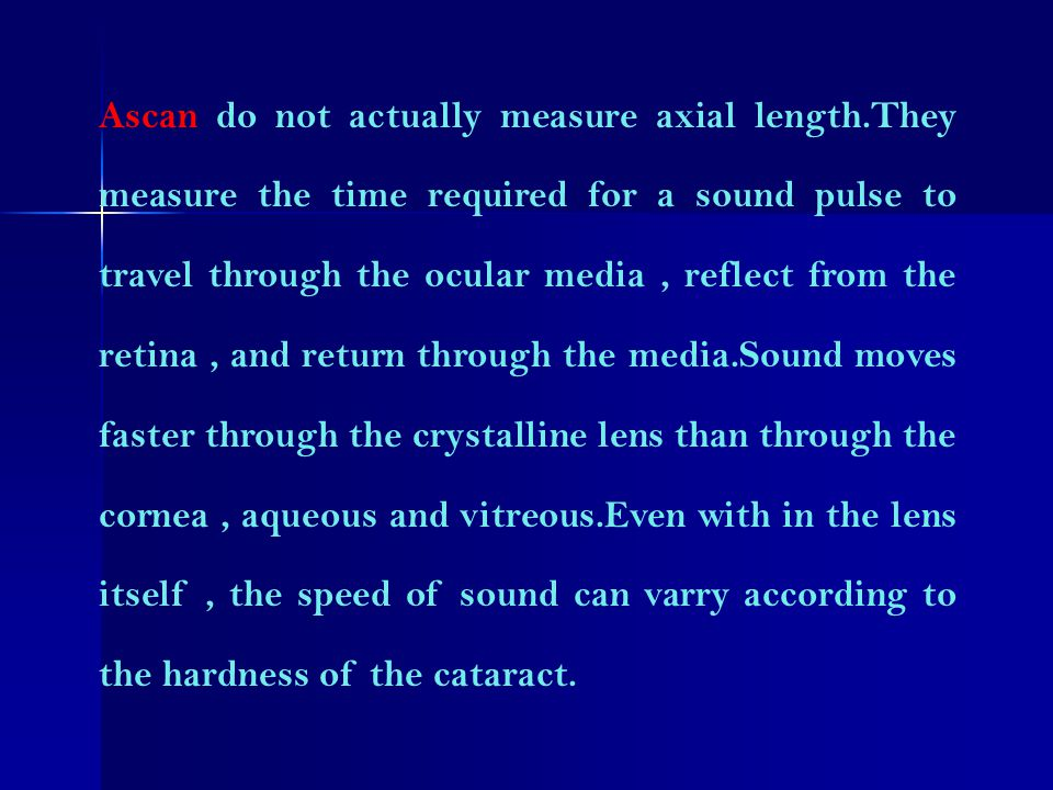 Ascan do not actually measure axial length.They measure the time required for a sound pulse to travel through the ocular media, reflect from the retin