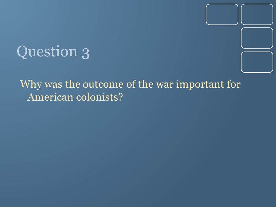 Question 3 Why was the outcome of the war important for American colonists?