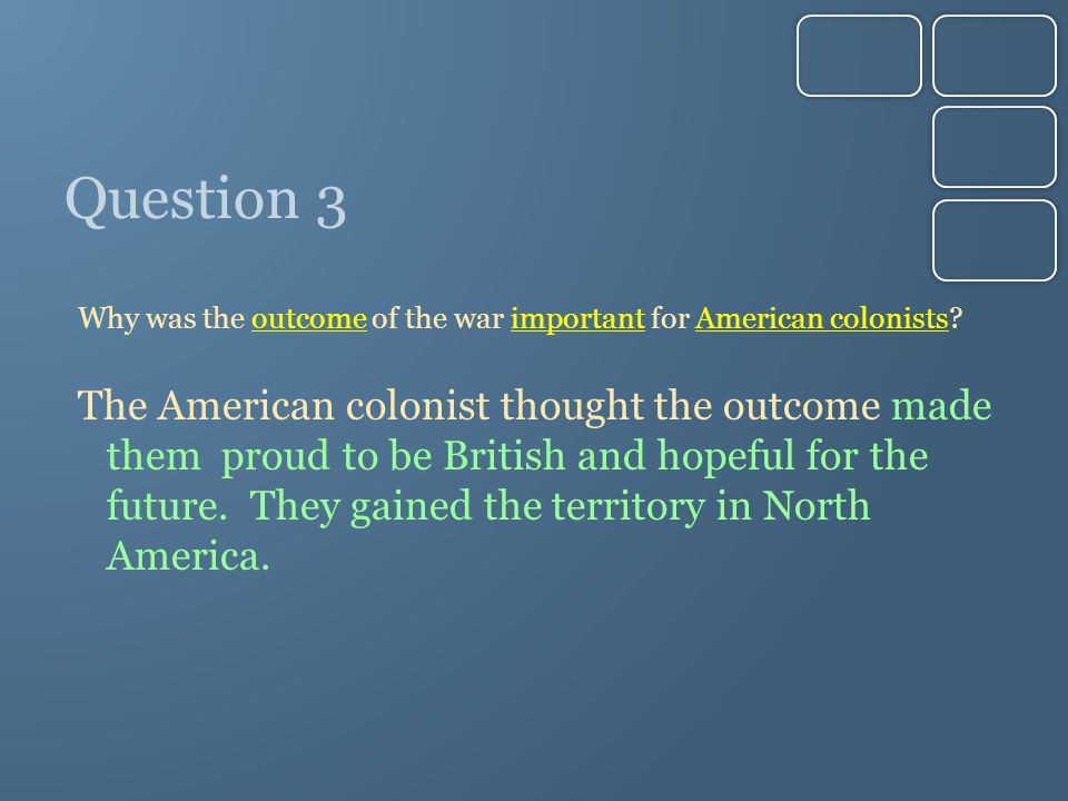 Question 3 Why was the outcome of the war important for American colonists.