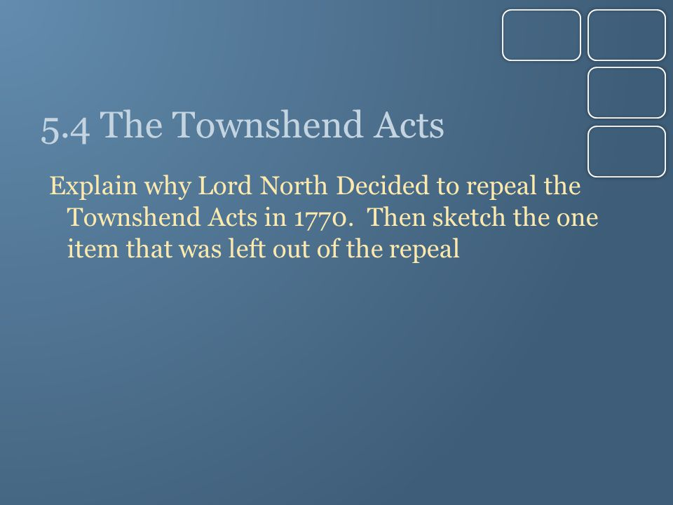 5.4 The Townshend Acts Explain why Lord North Decided to repeal the Townshend Acts in 1770.