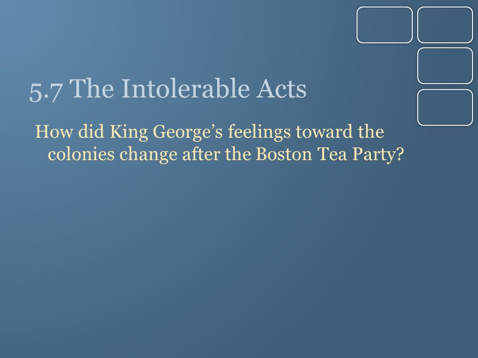 5.7 The Intolerable Acts How did King George's feelings toward the colonies change after the Boston Tea Party?