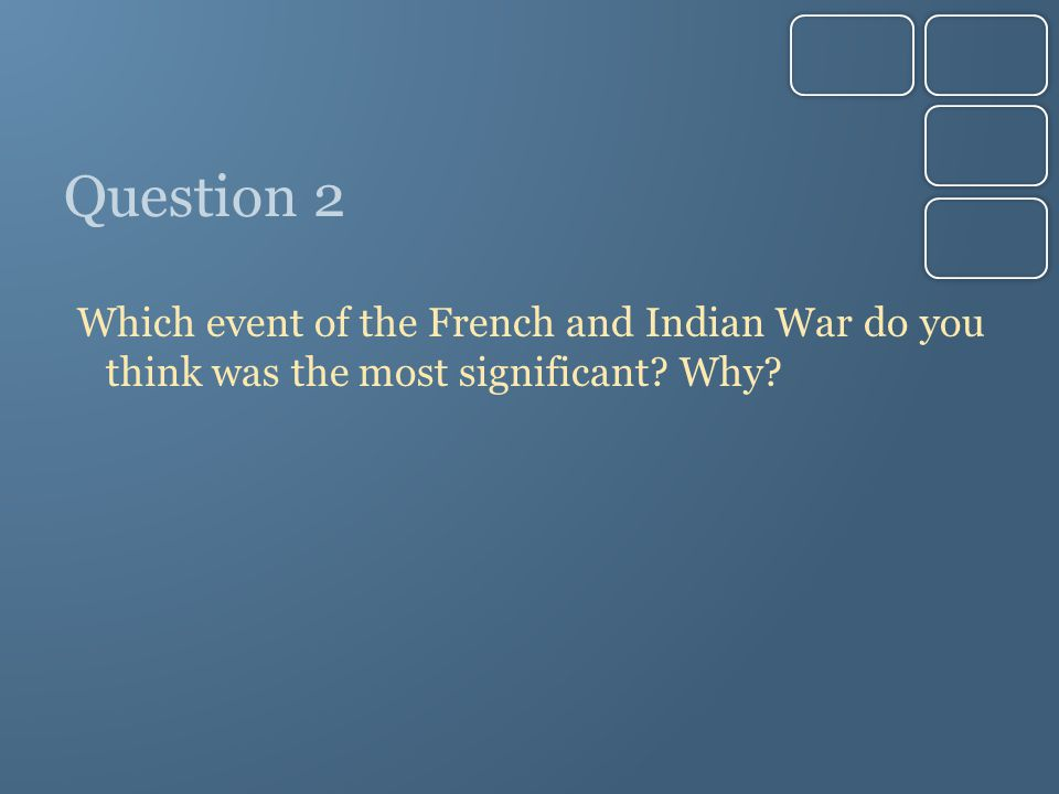 Question 2 Which event of the French and Indian War do you think was the most significant? Why?