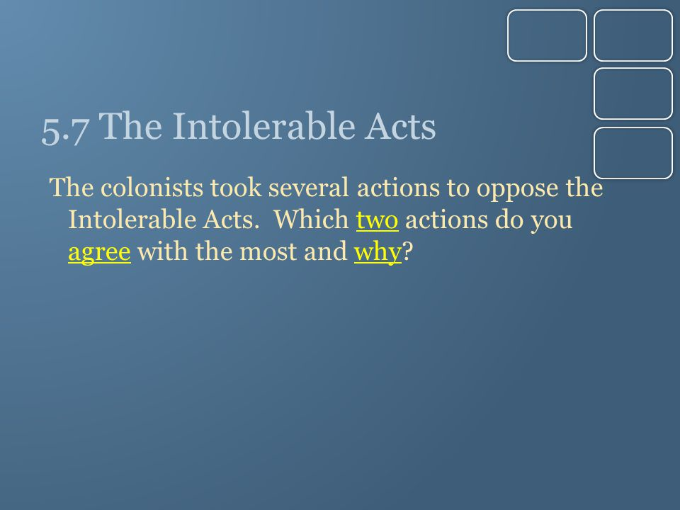 5.7 The Intolerable Acts The colonists took several actions to oppose the Intolerable Acts. Which two actions do you agree with the most and why?