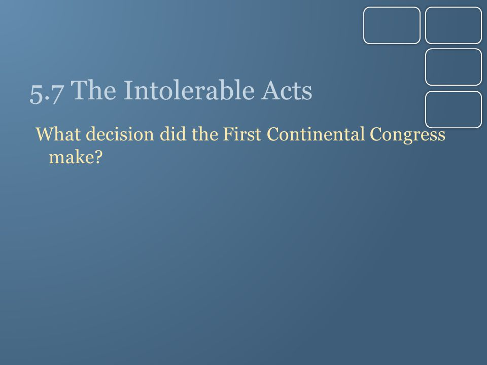 5.7 The Intolerable Acts What decision did the First Continental Congress make?
